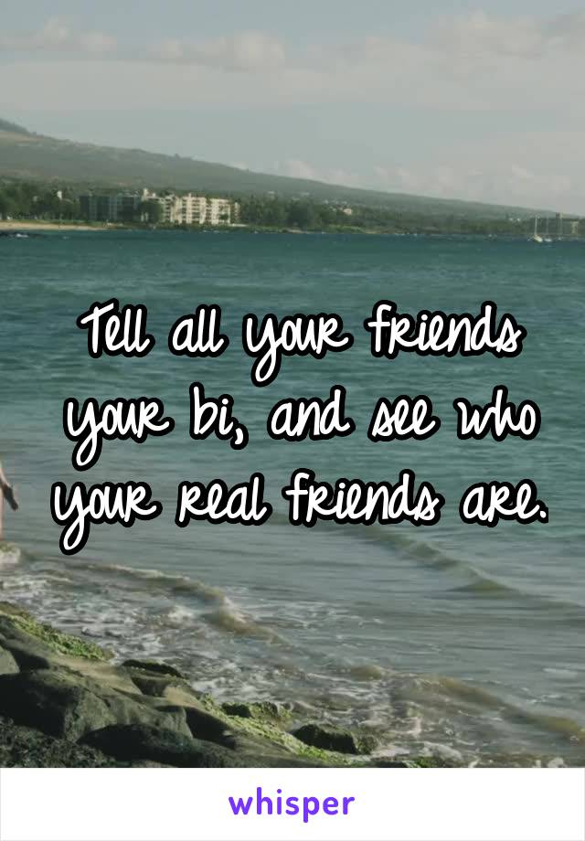 Tell all your friends your bi, and see who your real friends are.