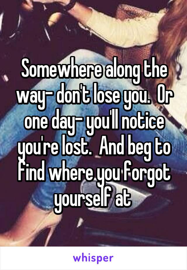 Somewhere along the way- don't lose you.  Or one day- you'll notice you're lost.  And beg to find where you forgot yourself at