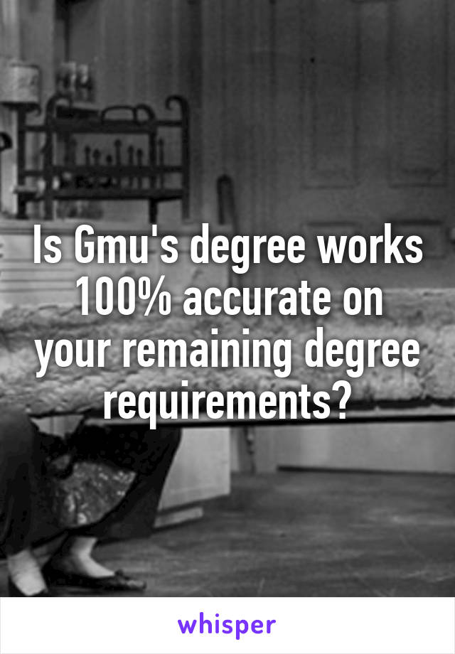 Is Gmu's degree works 100% accurate on your remaining degree requirements?