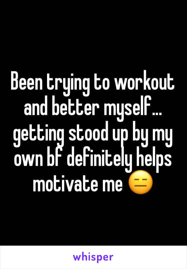 Been trying to workout and better myself... getting stood up by my own bf definitely helps motivate me 😑