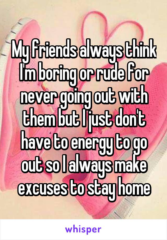 My friends always think I'm boring or rude for never going out with them but I just don't have to energy to go out so I always make excuses to stay home