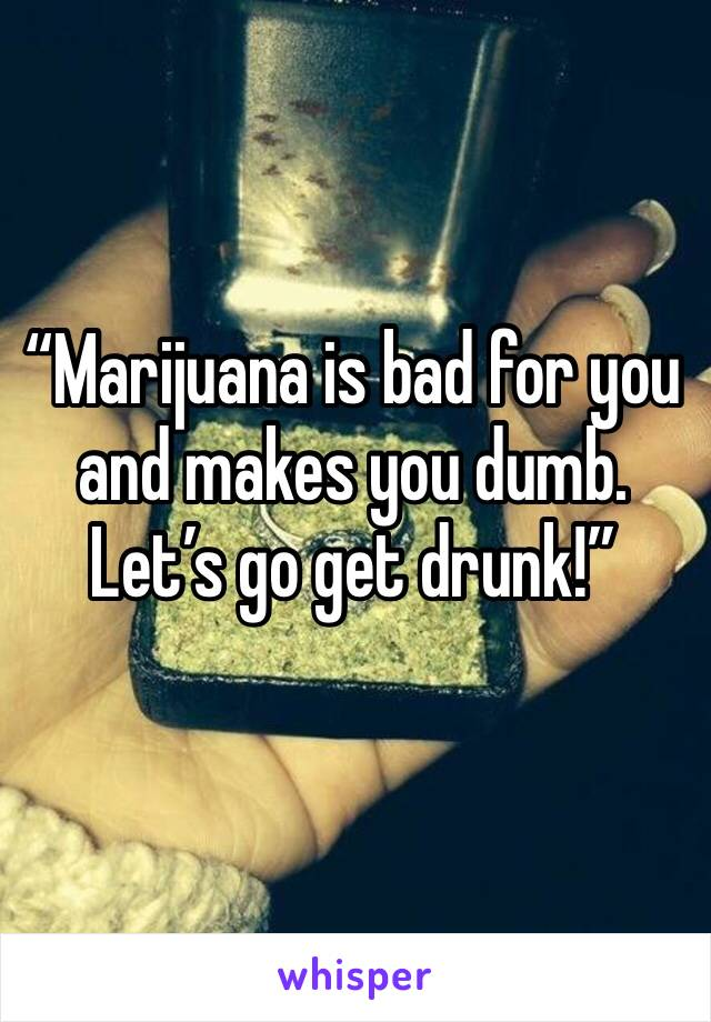 """""""Marijuana is bad for you and makes you dumb. Let's go get drunk!"""""""