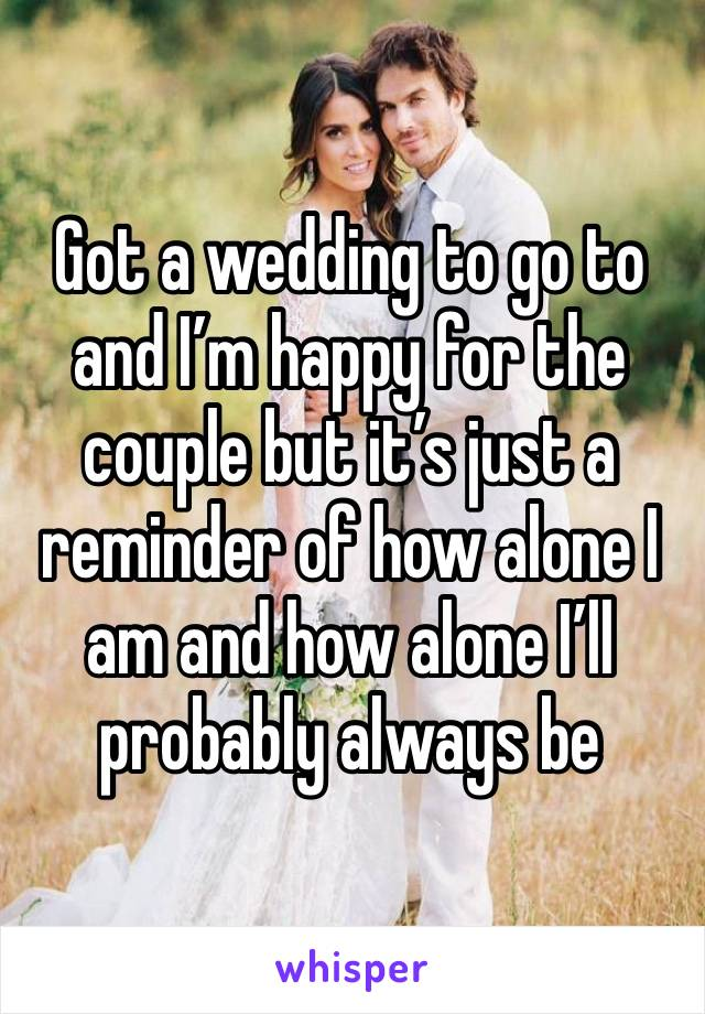 Got a wedding to go to and I'm happy for the couple but it's just a reminder of how alone I am and how alone I'll probably always be