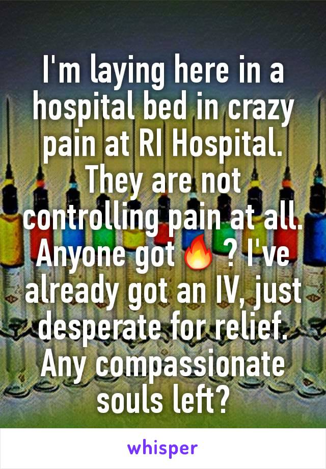 I'm laying here in a hospital bed in crazy  pain at RI Hospital. They are not controlling pain at all. Anyone got🔥? I've already got an IV, just desperate for relief. Any compassionate souls left?