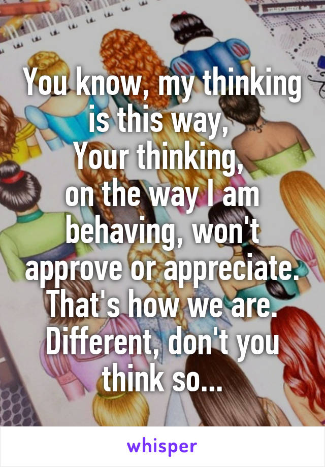 You know, my thinking is this way,  Your thinking,  on the way I am behaving, won't approve or appreciate. That's how we are. Different, don't you think so...
