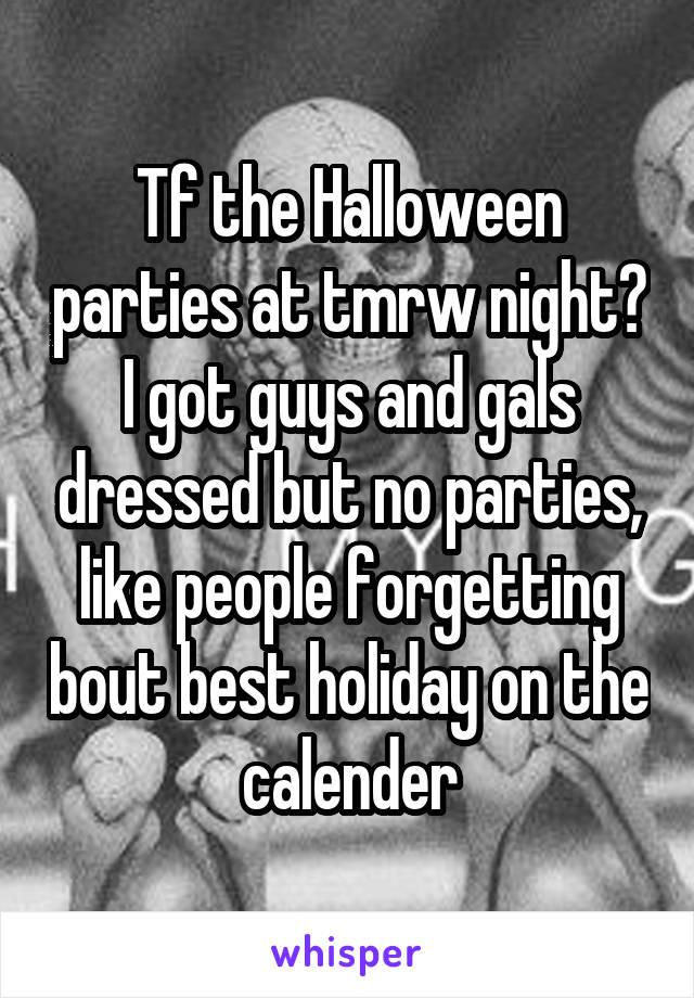 Tf the Halloween parties at tmrw night? I got guys and gals dressed but no parties, like people forgetting bout best holiday on the calender