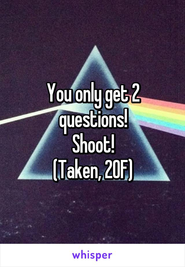 You only get 2 questions! Shoot! (Taken, 20F)