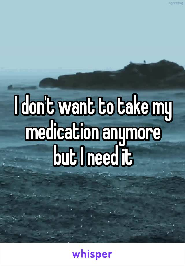 I don't want to take my medication anymore but I need it