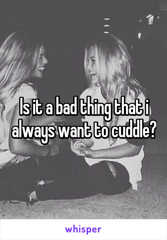 Is it a bad thing that i always want to cuddle?
