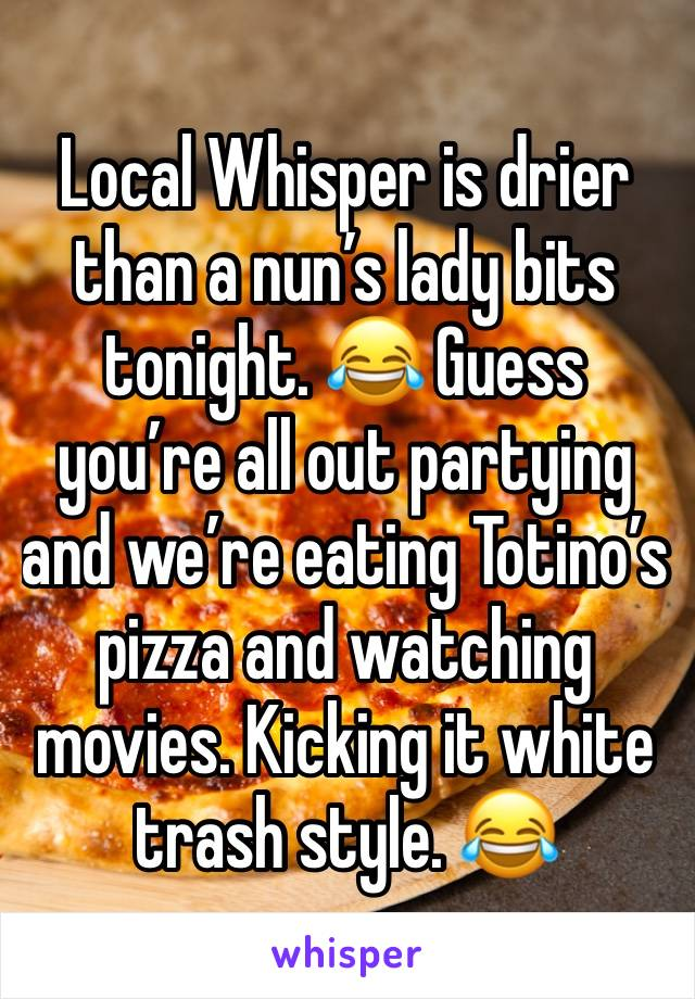 Local Whisper is drier than a nun's lady bits tonight. 😂 Guess you're all out partying and we're eating Totino's pizza and watching movies. Kicking it white trash style. 😂