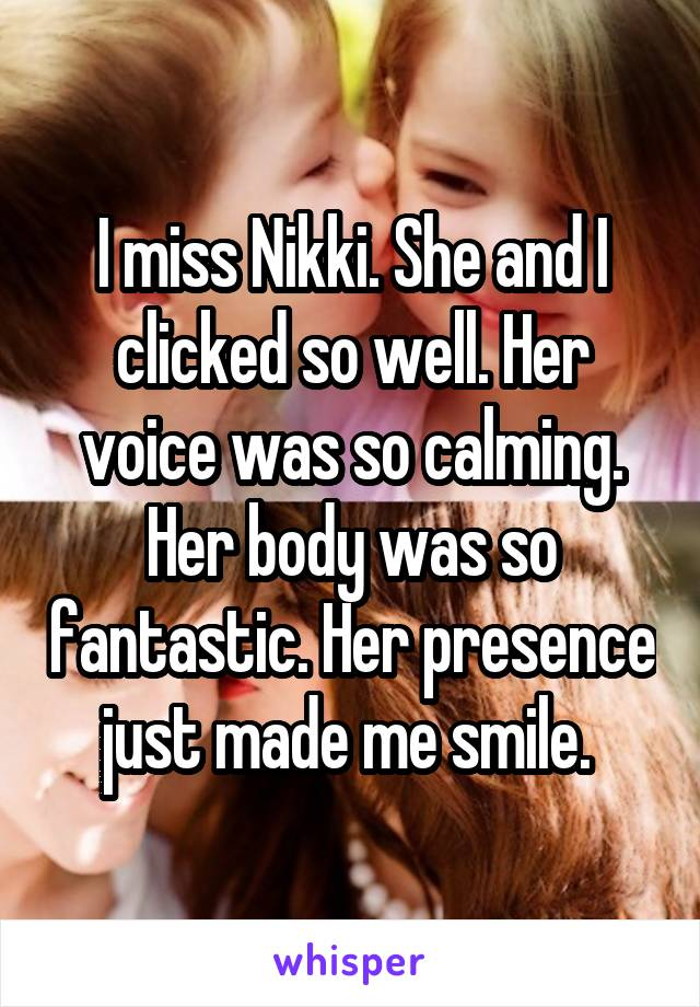 I miss Nikki. She and I clicked so well. Her voice was so calming. Her body was so fantastic. Her presence just made me smile.