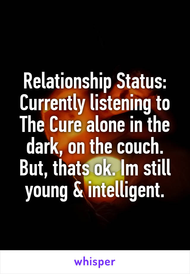 Relationship Status: Currently listening to The Cure alone in the dark, on the couch. But, thats ok. Im still young & intelligent.