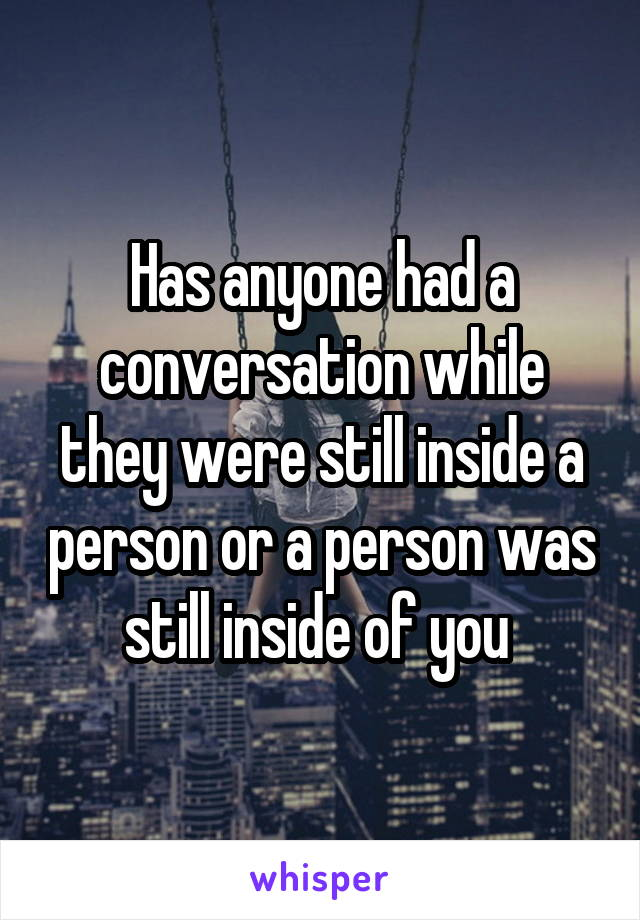 Has anyone had a conversation while they were still inside a person or a person was still inside of you