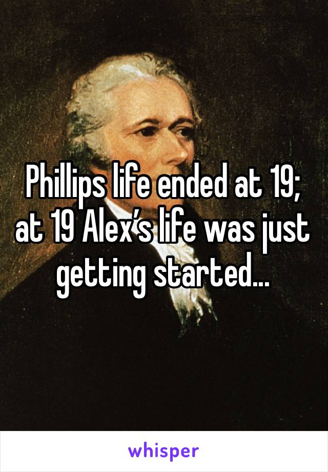 Phillips life ended at 19; at 19 Alex's life was just getting started...
