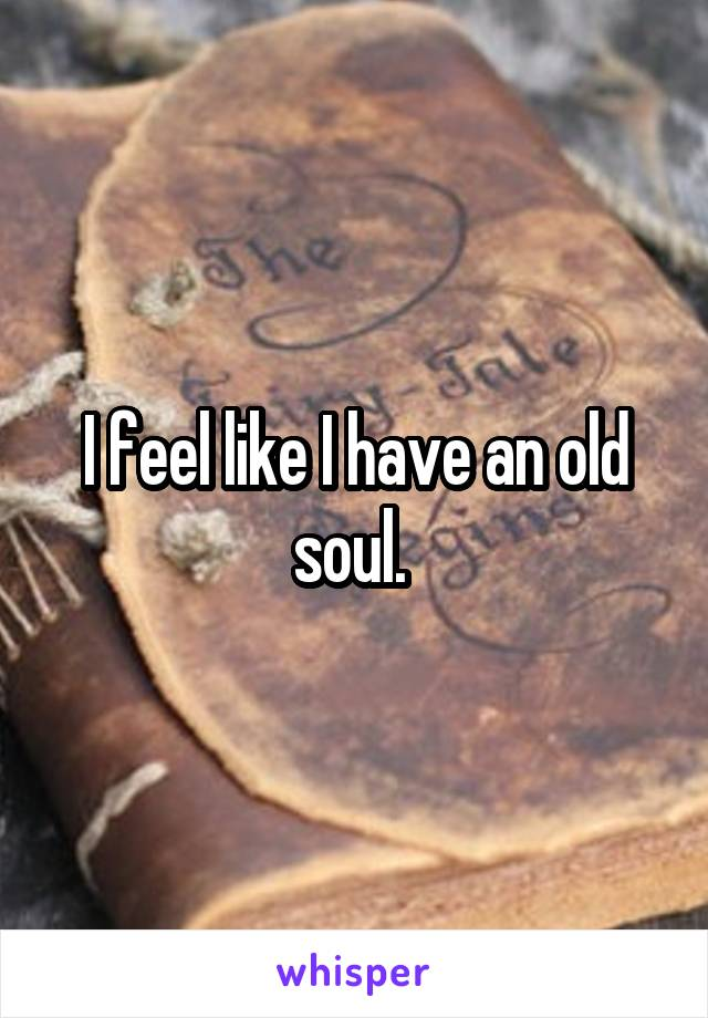 I feel like I have an old soul.
