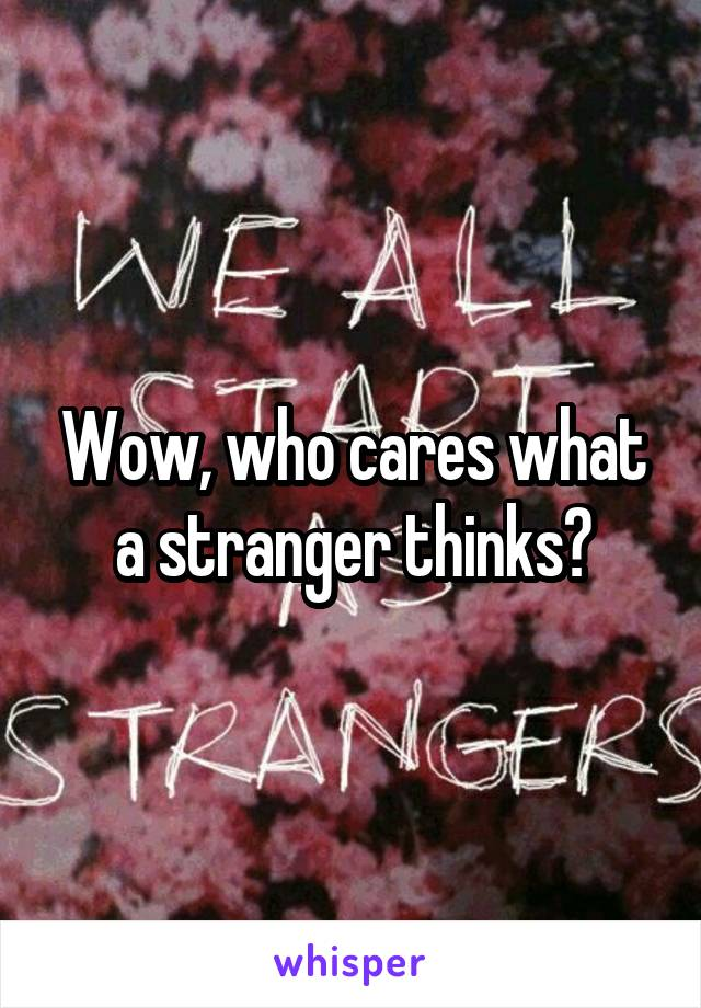 Wow, who cares what a stranger thinks?