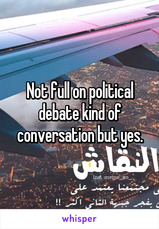 Not full on political debate kind of conversation but yes.