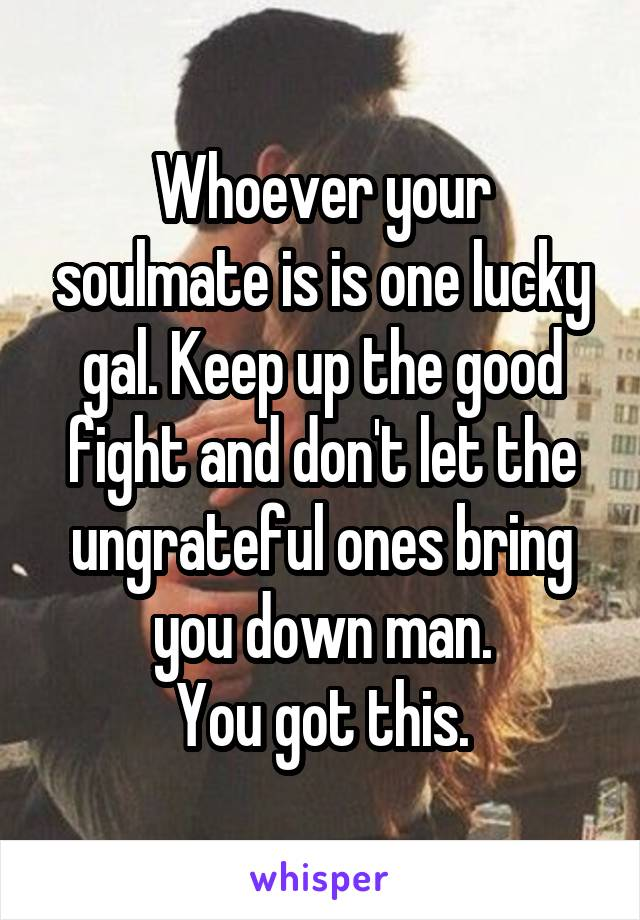 Whoever your soulmate is is one lucky gal. Keep up the good fight and don't let the ungrateful ones bring you down man. You got this.
