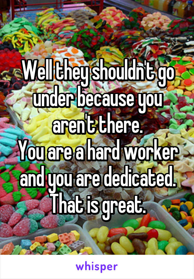 Well they shouldn't go under because you aren't there. You are a hard worker and you are dedicated. That is great.
