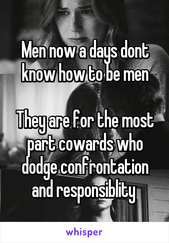 Men now a days dont know how to be men  They are for the most part cowards who dodge confrontation and responsiblity