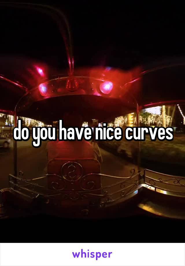 do you have nice curves