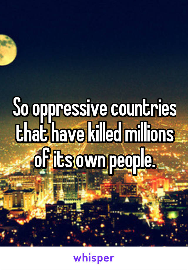 So oppressive countries that have killed millions of its own people.