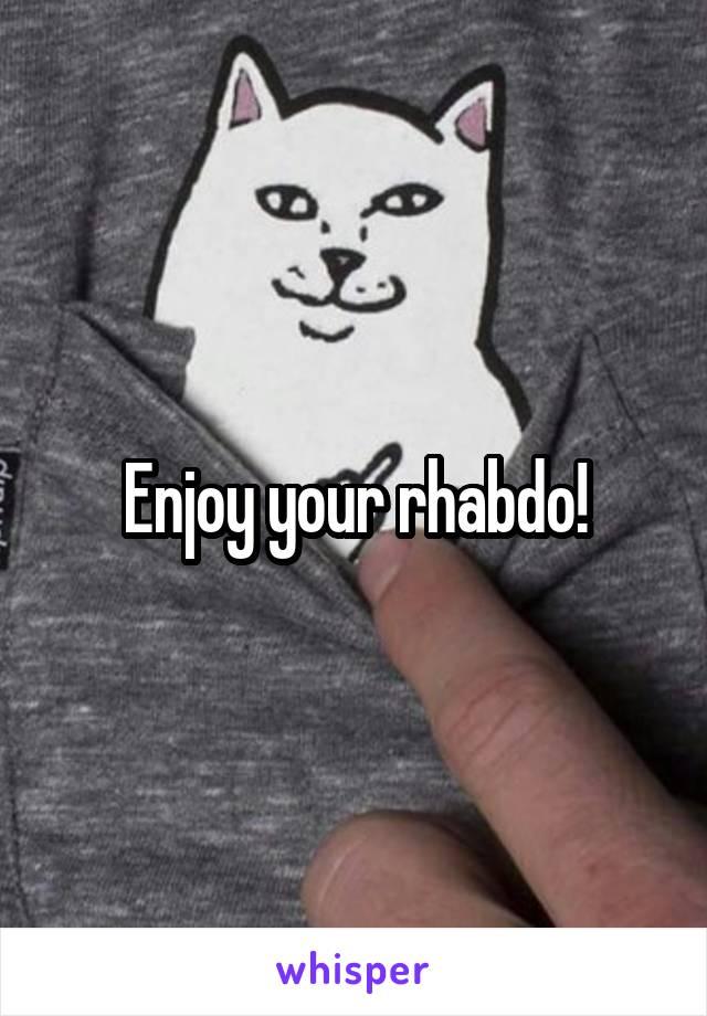 Enjoy your rhabdo!