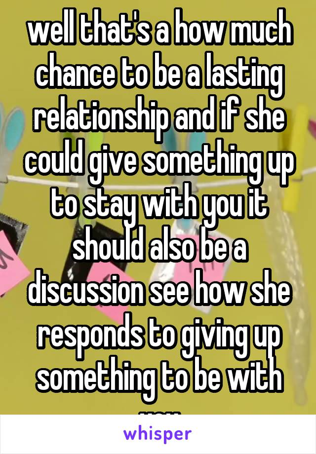 well that's a how much chance to be a lasting relationship and if she could give something up to stay with you it should also be a discussion see how she responds to giving up something to be with you
