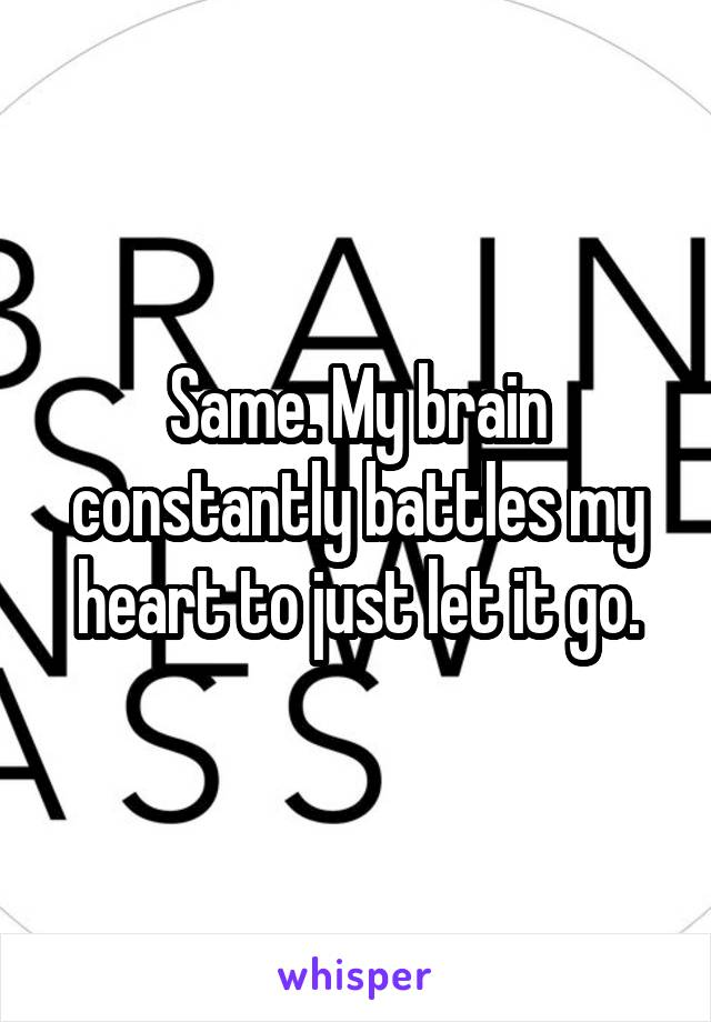 Same. My brain constantly battles my heart to just let it go.