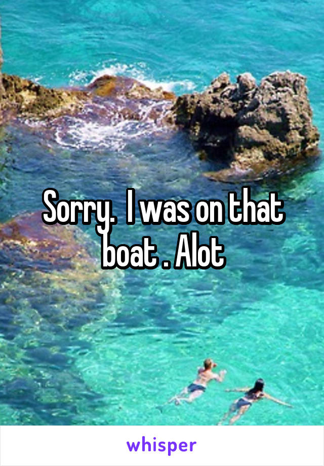 Sorry.  I was on that boat . Alot