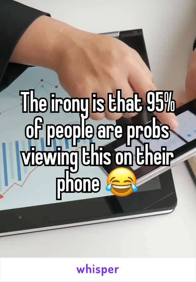 The irony is that 95% of people are probs viewing this on their phone 😂