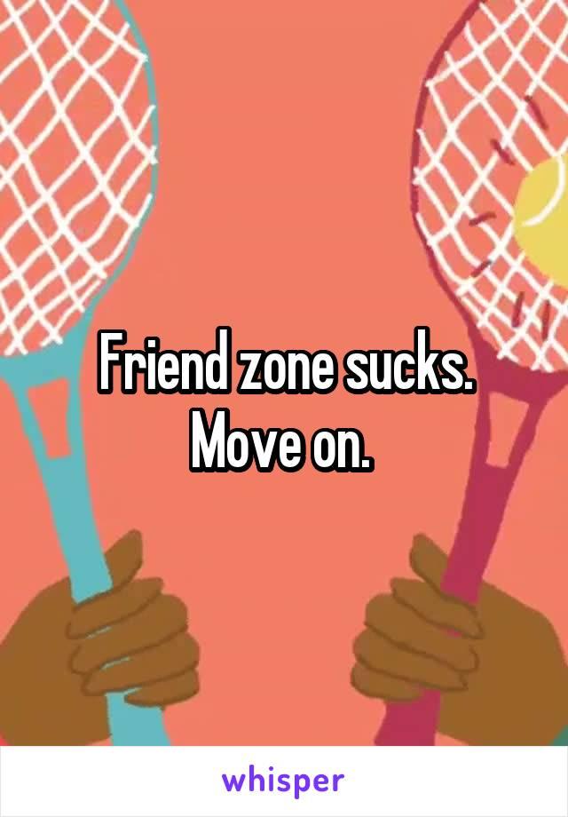 Friend zone sucks. Move on.