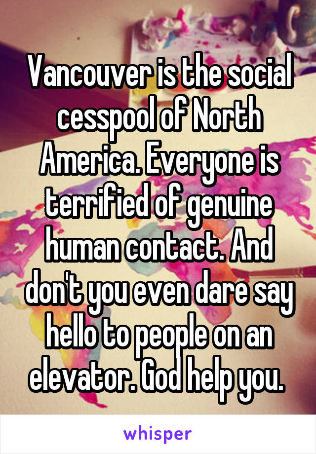 Vancouver is the social cesspool of North America. Everyone is terrified of genuine human contact. And don't you even dare say hello to people on an elevator. God help you.