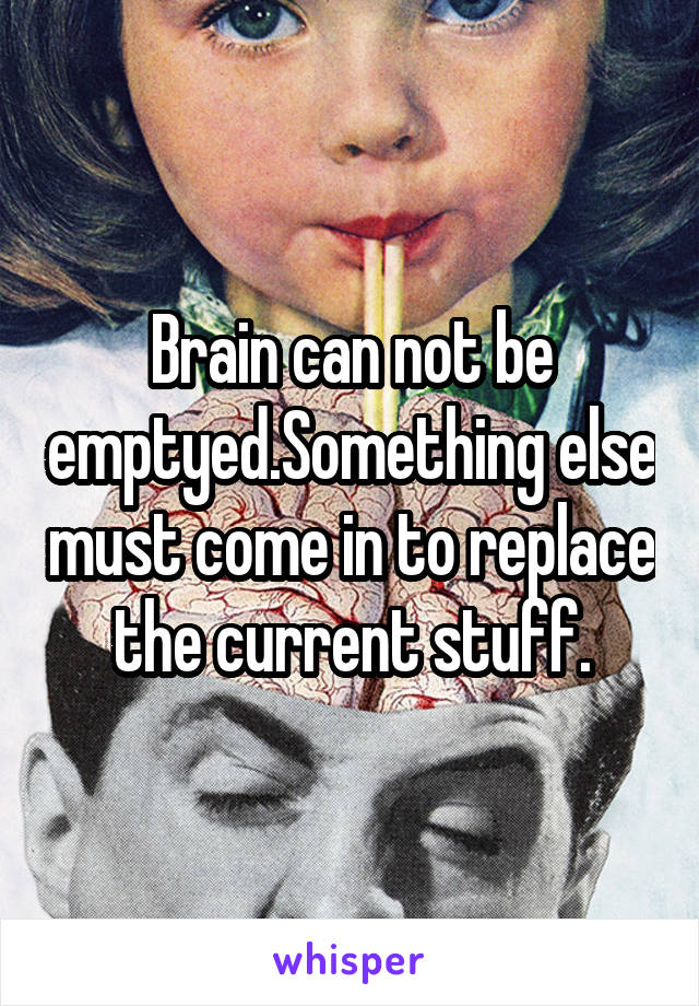 Brain can not be emptyed.Something else must come in to replace the current stuff.