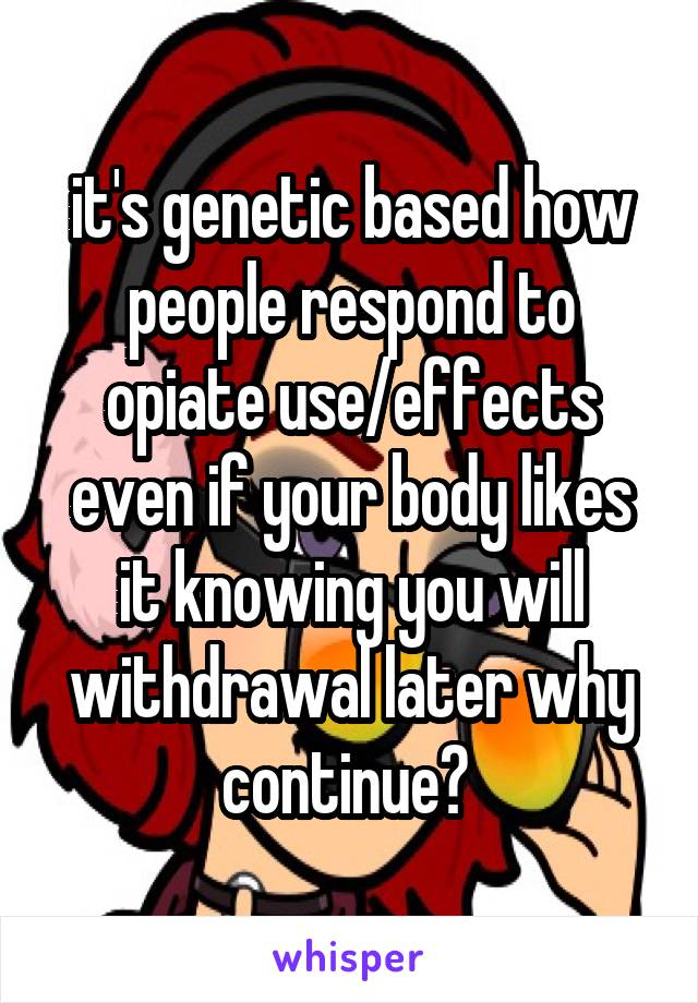 it's genetic based how people respond to opiate use/effects even if your body likes it knowing you will withdrawal later why continue?