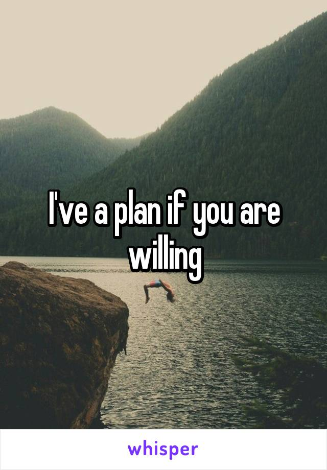 I've a plan if you are willing