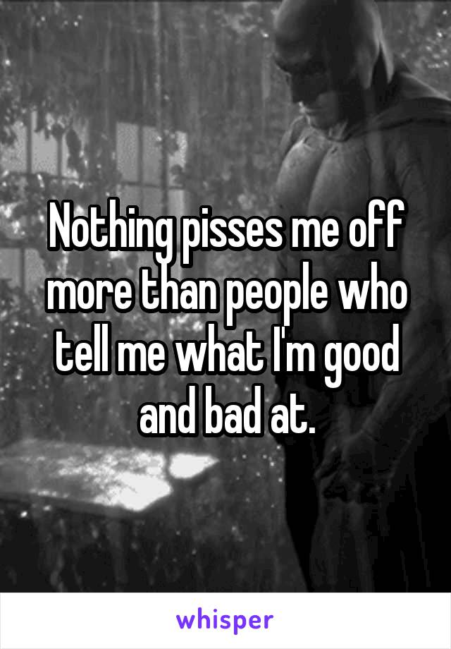 Nothing pisses me off more than people who tell me what I'm good and bad at.