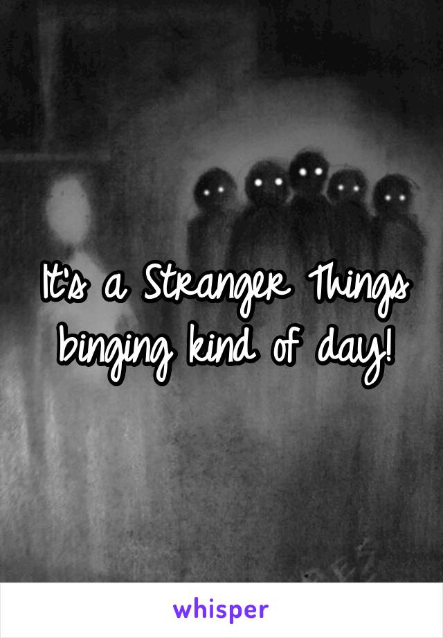 It's a Stranger Things binging kind of day!