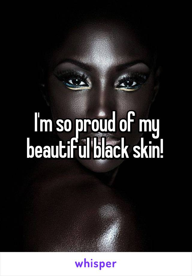 I'm so proud of my beautiful black skin!