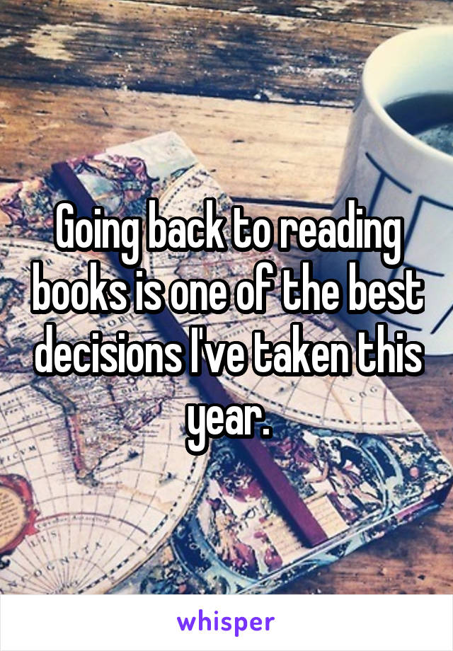 Going back to reading books is one of the best decisions I've taken this year.
