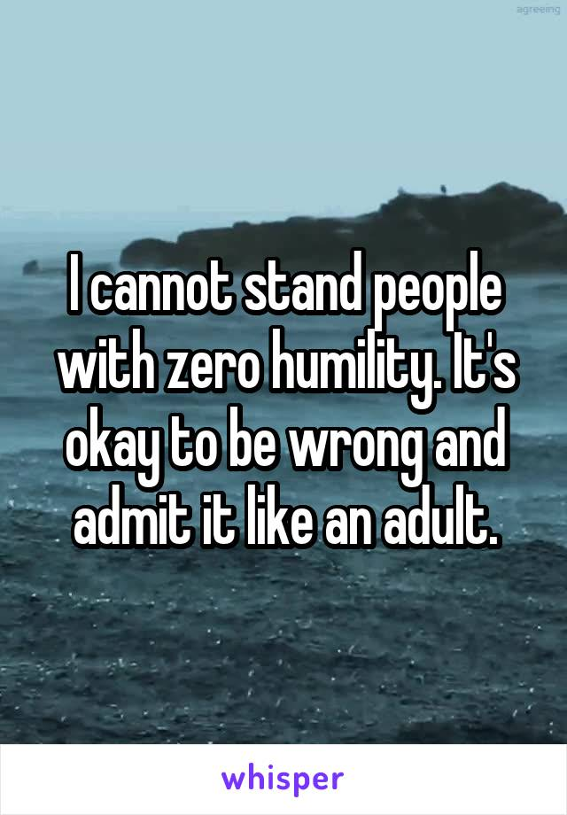 I cannot stand people with zero humility. It's okay to be wrong and admit it like an adult.