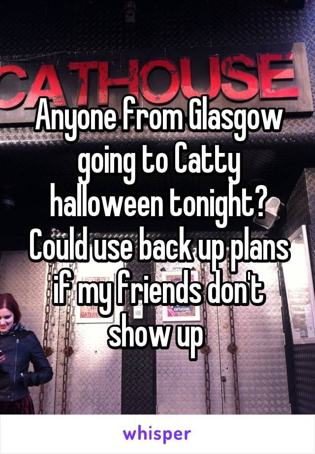 Anyone from Glasgow going to Catty halloween tonight? Could use back up plans if my friends don't show up