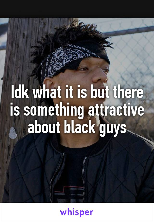 Idk what it is but there is something attractive about black guys