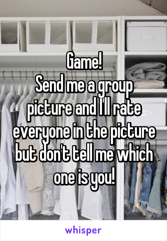 Game! Send me a group picture and I'll rate everyone in the picture but don't tell me which one is you!
