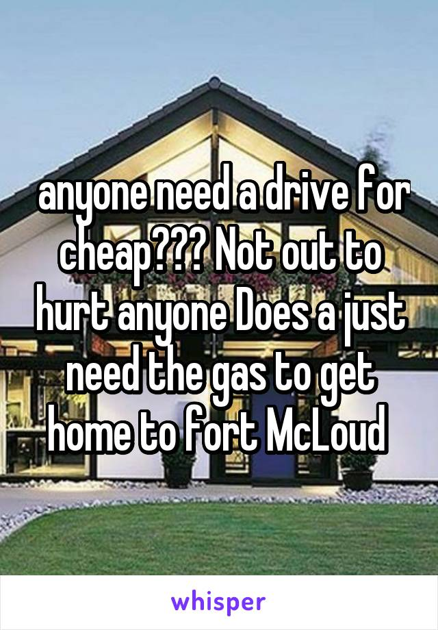 anyone need a drive for cheap??? Not out to hurt anyone Does a just need the gas to get home to fort McLoud