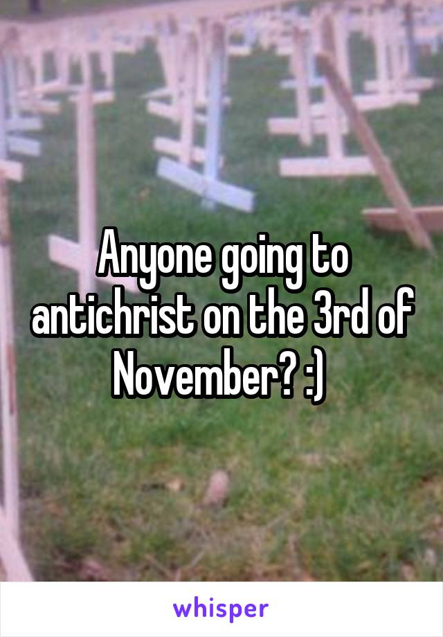 Anyone going to antichrist on the 3rd of November? :)