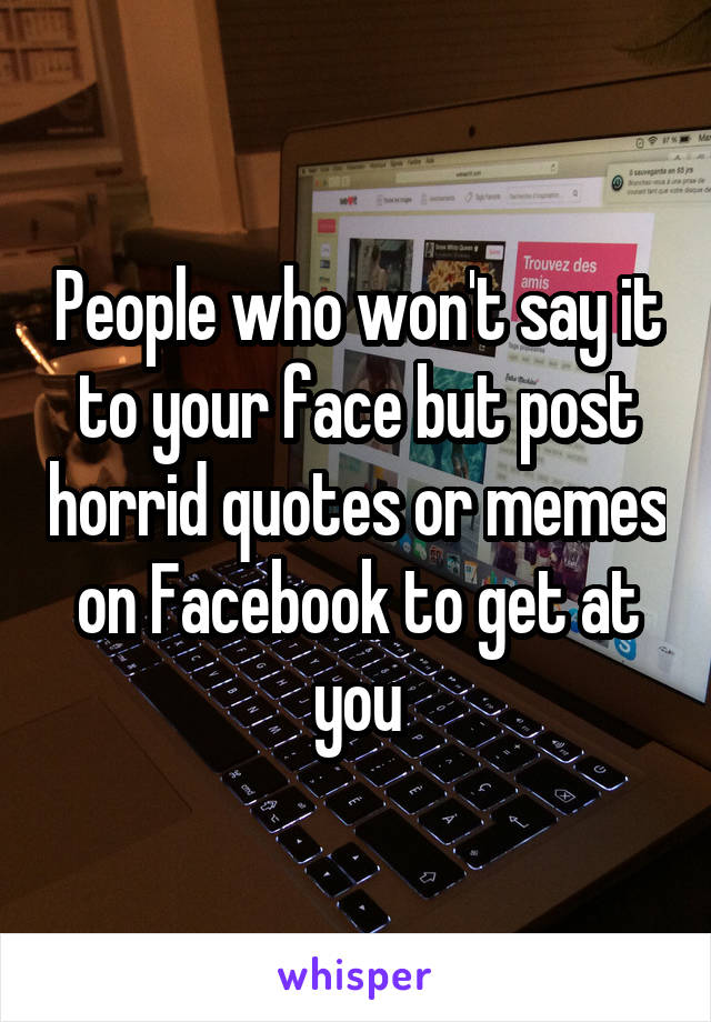 People who won't say it to your face but post horrid quotes or memes on Facebook to get at you