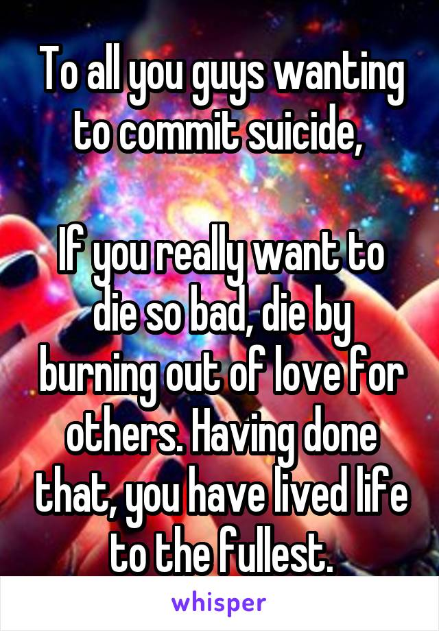 To all you guys wanting to commit suicide,   If you really want to die so bad, die by burning out of love for others. Having done that, you have lived life to the fullest.