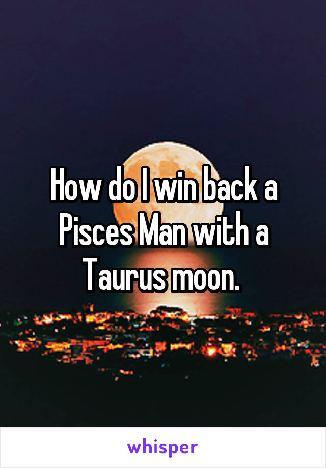 How do I win back a Pisces Man with a Taurus moon.