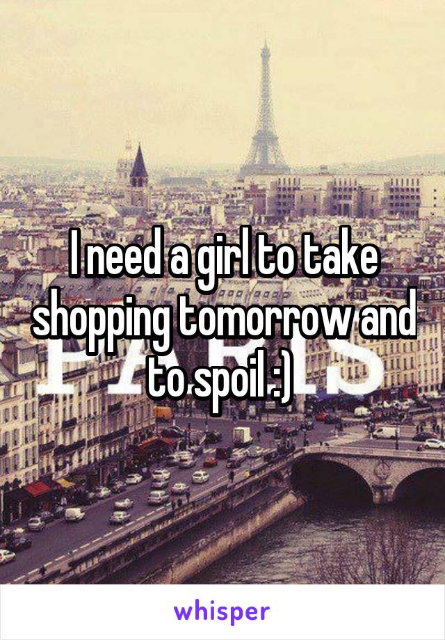 I need a girl to take shopping tomorrow and to spoil :)